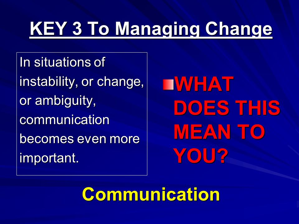 KEY 3 To Managing Change In situations of instability, or change, or ambiguity, communication becomes even more important.