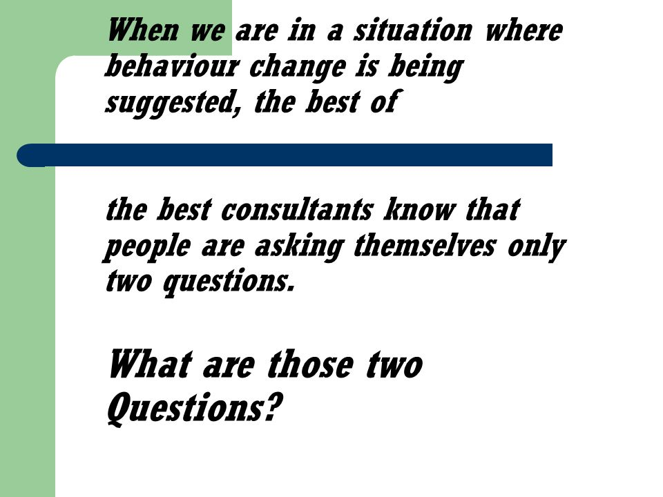 When we are in a situation where behaviour change is being suggested, the best of the best consultants know that people are asking themselves only two questions.