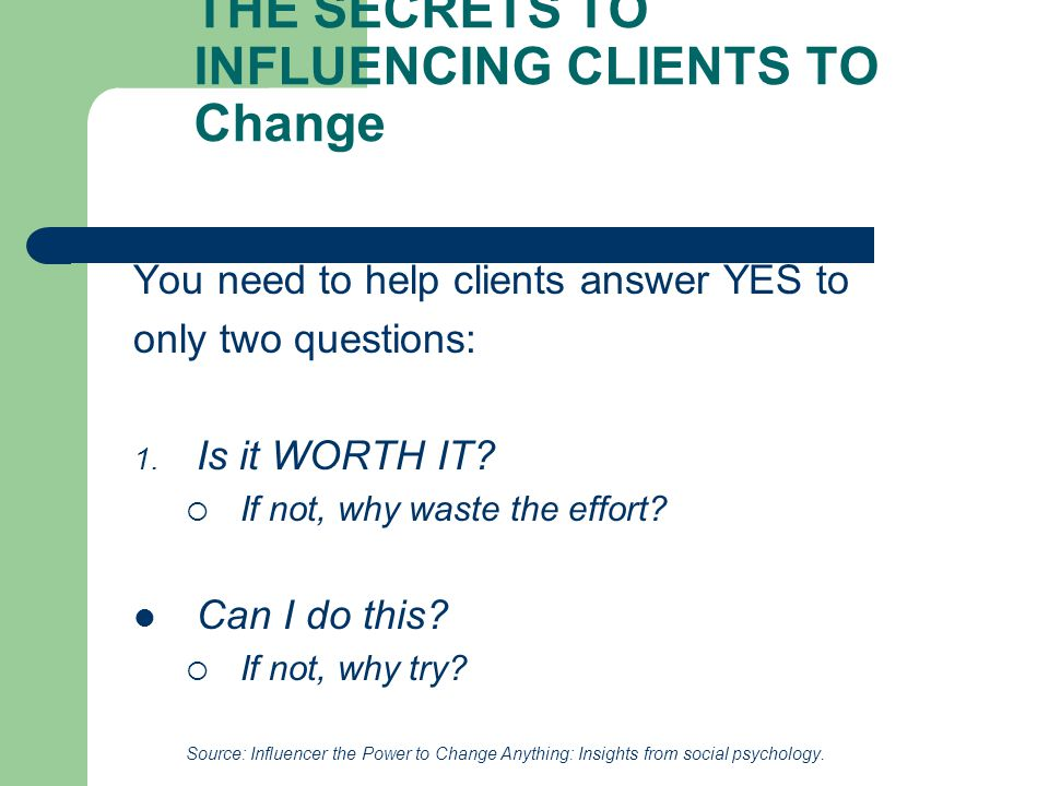 THE SECRETS TO INFLUENCING CLIENTS TO Change You need to help clients answer YES to only two questions: 1.