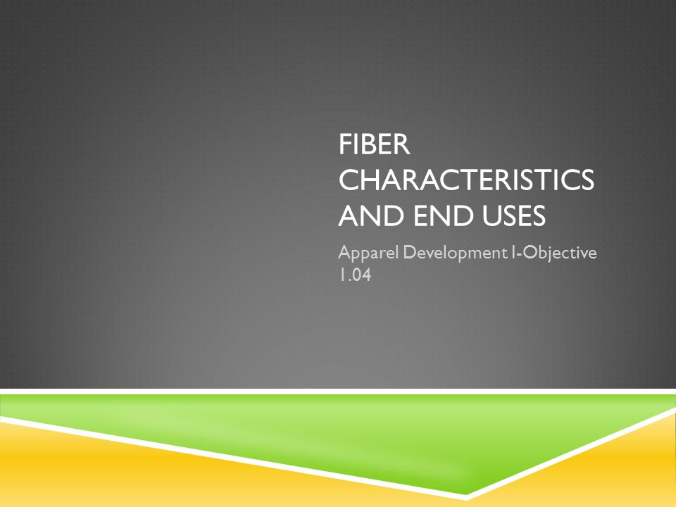 FIBER CHARACTERISTICS AND END USES Apparel Development I-Objective 1.04
