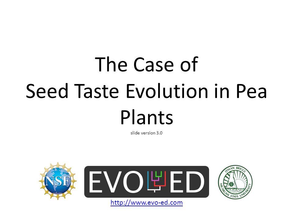 The Case of Seed Taste Evolution in Pea Plants slide version 3.0 http://www.evo-ed.com