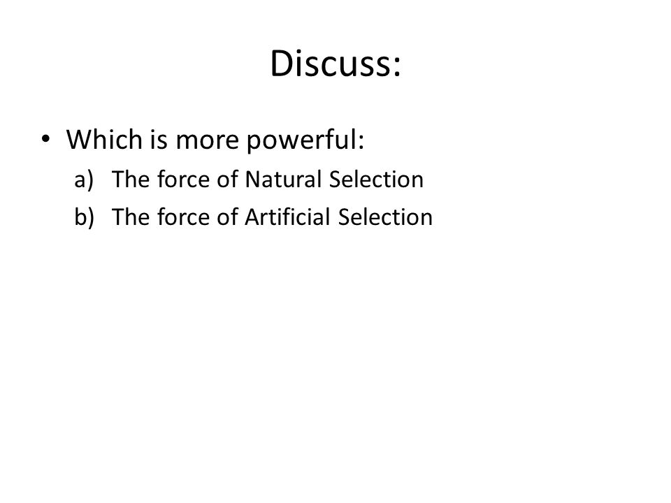 Discuss: Which is more powerful: a)The force of Natural Selection b)The force of Artificial Selection