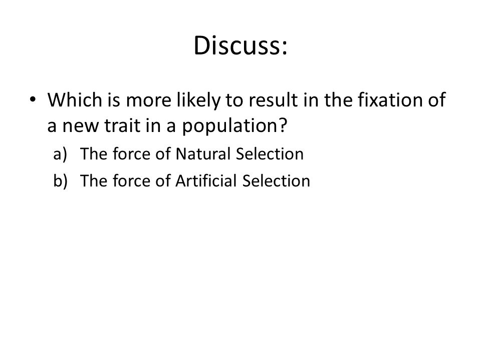 Discuss: Which is more likely to result in the fixation of a new trait in a population? a)The force of Natural Selection b)The force of Artificial Sel
