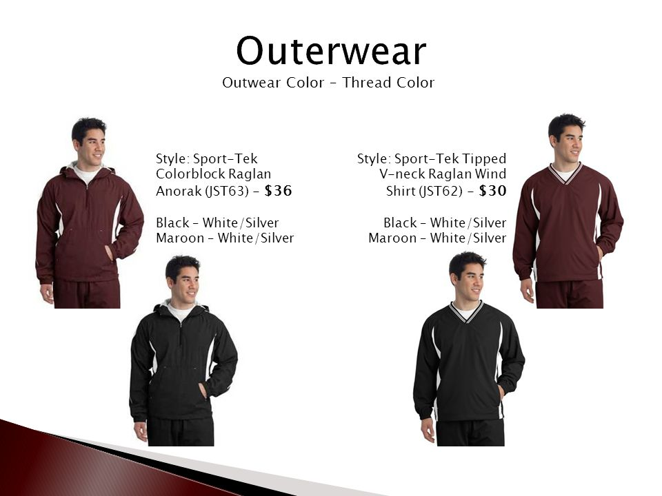 Outwear Color – Thread Color Style: Sport-Tek Colorblock Raglan Anorak (JST63) - $36 Black – White/Silver Maroon – White/Silver Style: Sport-Tek Tipped V-neck Raglan Wind Shirt (JST62) - $30 Black – White/Silver Maroon – White/Silver