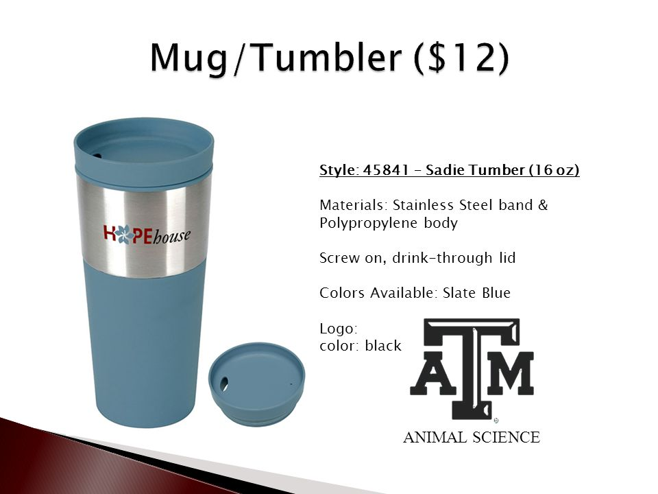 Style: 45841 – Sadie Tumber (16 oz) Materials: Stainless Steel band & Polypropylene body Screw on, drink-through lid Colors Available: Slate Blue Logo: color: black ANIMAL SCIENCE