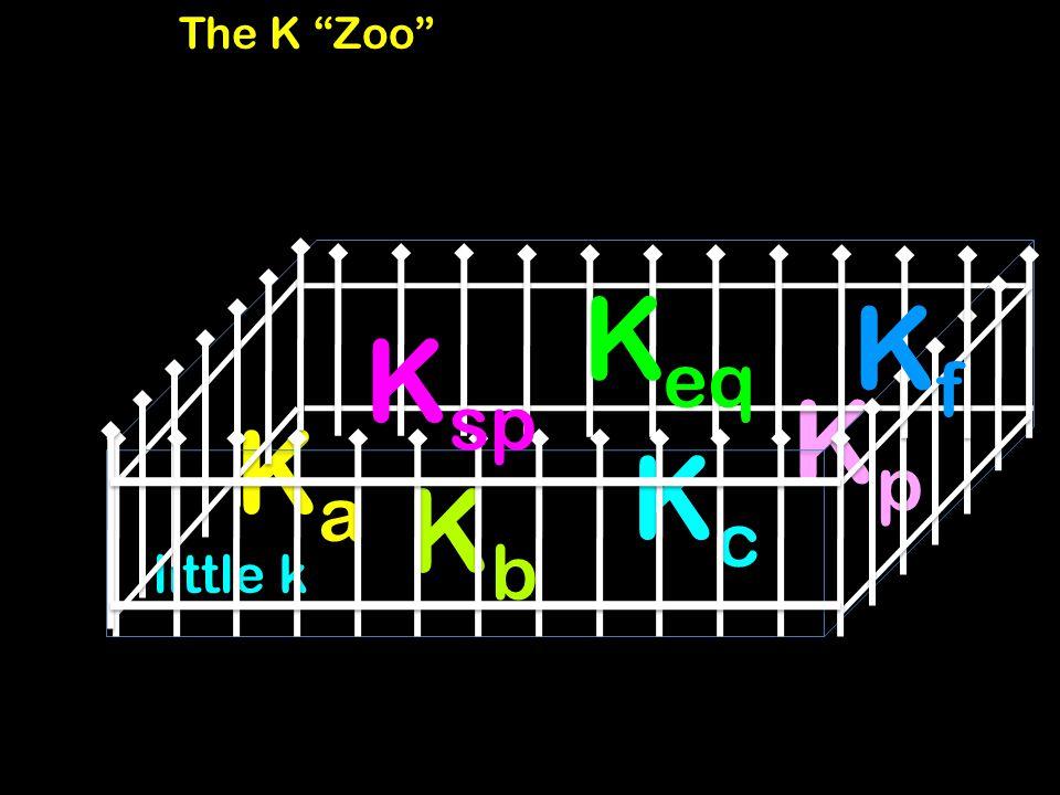The K Zoo KcKc KaKa KbKb little k KpKp K eq KfKf K sp