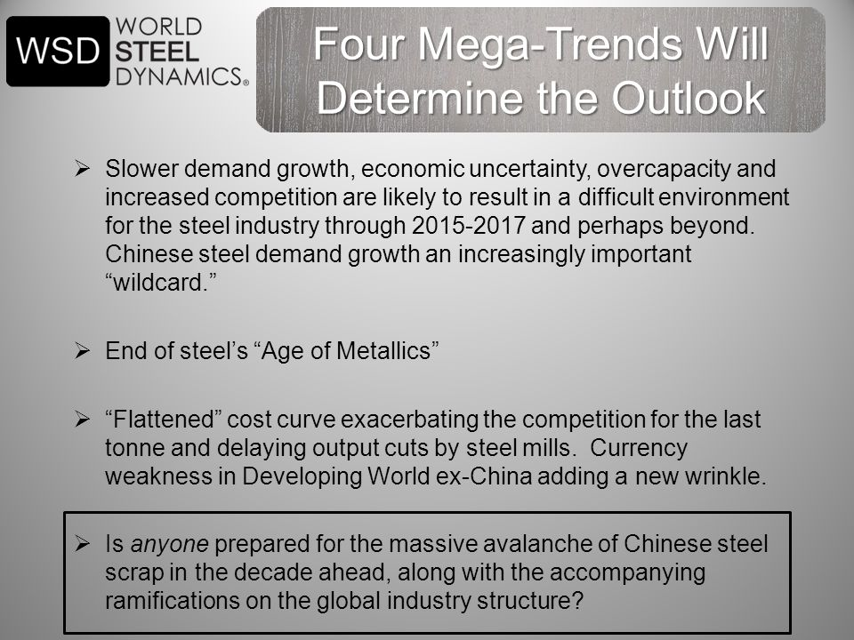 Four Mega-Trends Will Determine the Outlook  Slower demand growth, economic uncertainty, overcapacity and increased competition are likely to result in a difficult environment for the steel industry through 2015-2017 and perhaps beyond.