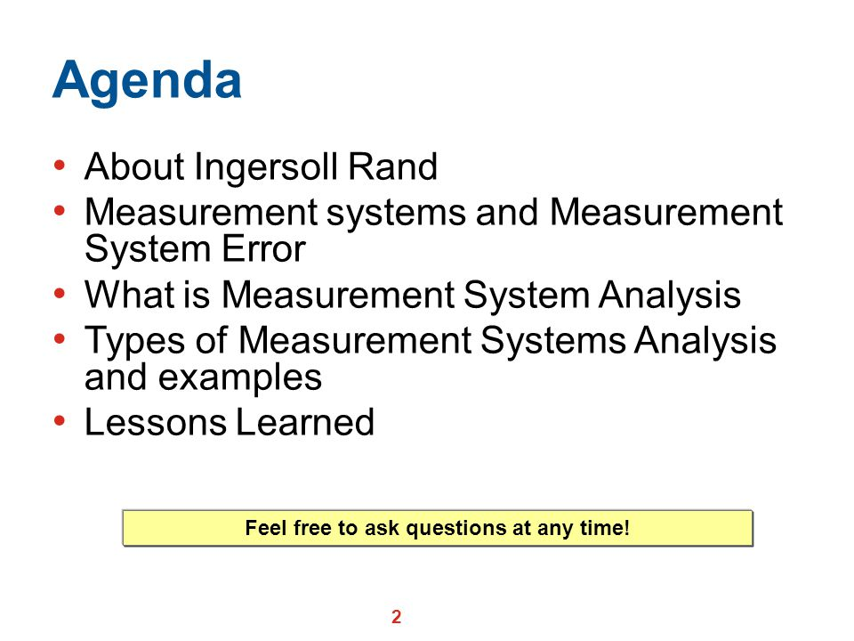 2 Agenda About Ingersoll Rand Measurement systems and Measurement System Error What is Measurement System Analysis Types of Measurement Systems Analysis and examples Lessons Learned Feel free to ask questions at any time!