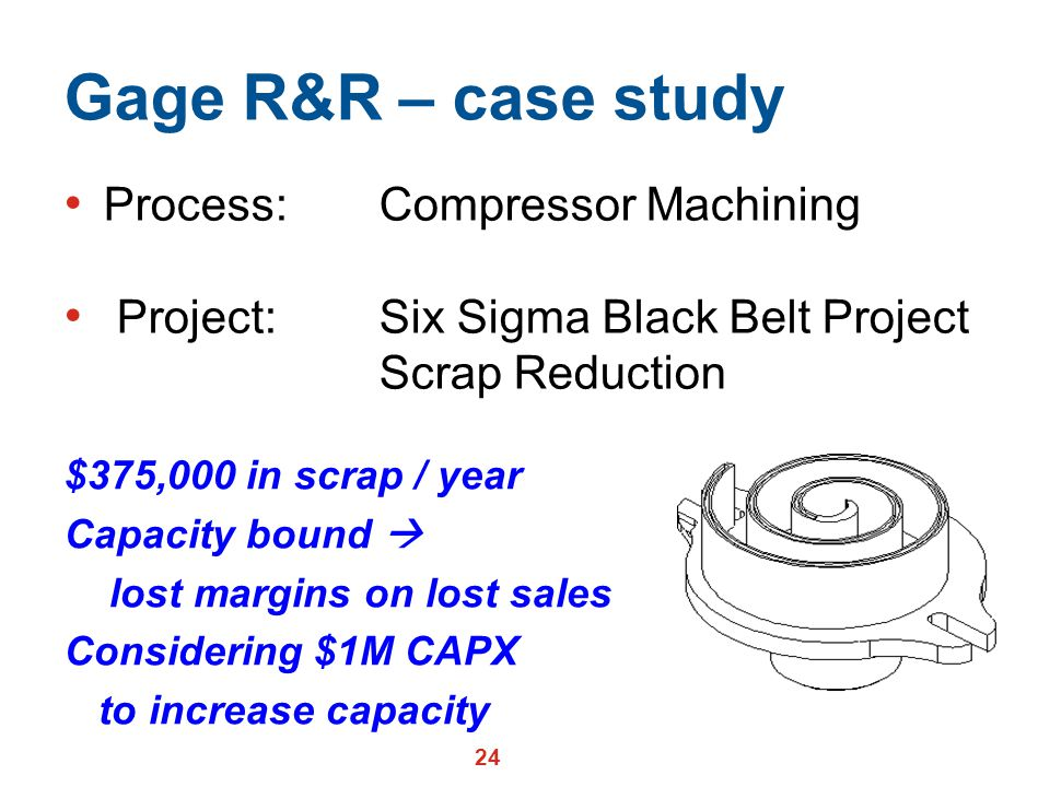 24 Gage R&R – case study Process: Compressor Machining Project: Six Sigma Black Belt Project Scrap Reduction $375,000 in scrap / year Capacity bound  lost margins on lost sales Considering $1M CAPX to increase capacity