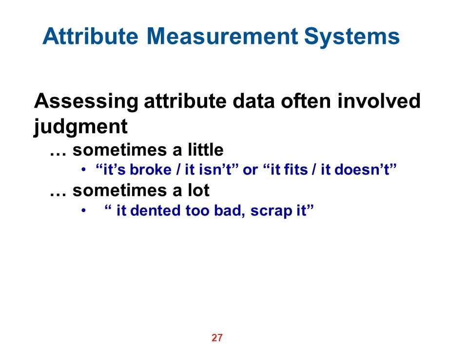 27 Attribute Measurement Systems Assessing attribute data often involved judgment … sometimes a little it's broke / it isn't or it fits / it doesn't … sometimes a lot it dented too bad, scrap it