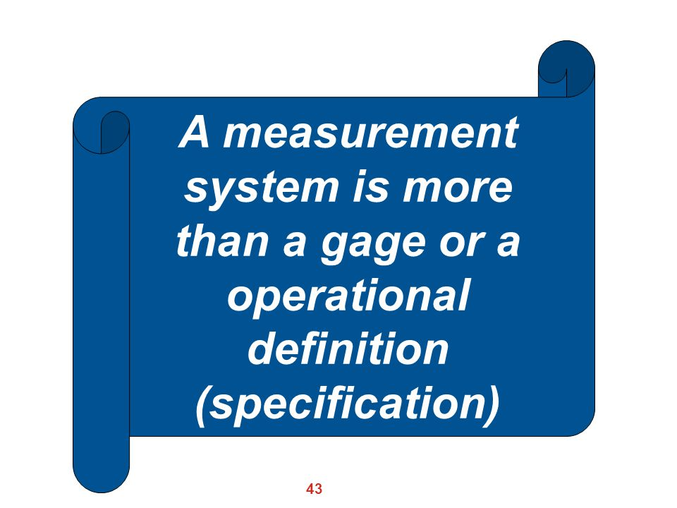 43 A measurement system is more than a gage or a operational definition (specification)