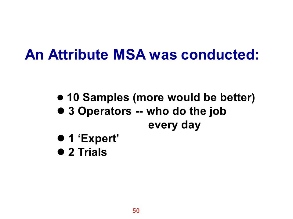 50 An Attribute MSA was conducted: l 10 Samples (more would be better) l 3 Operators -- who do the job every day l 1 'Expert' l 2 Trials