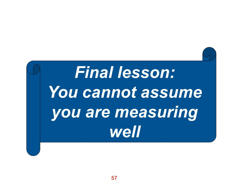 57 Final lesson: You cannot assume you are measuring well