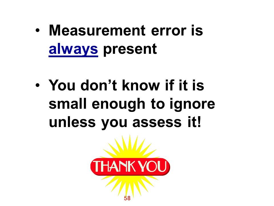 58 Measurement error is always present You don't know if it is small enough to ignore unless you assess it!