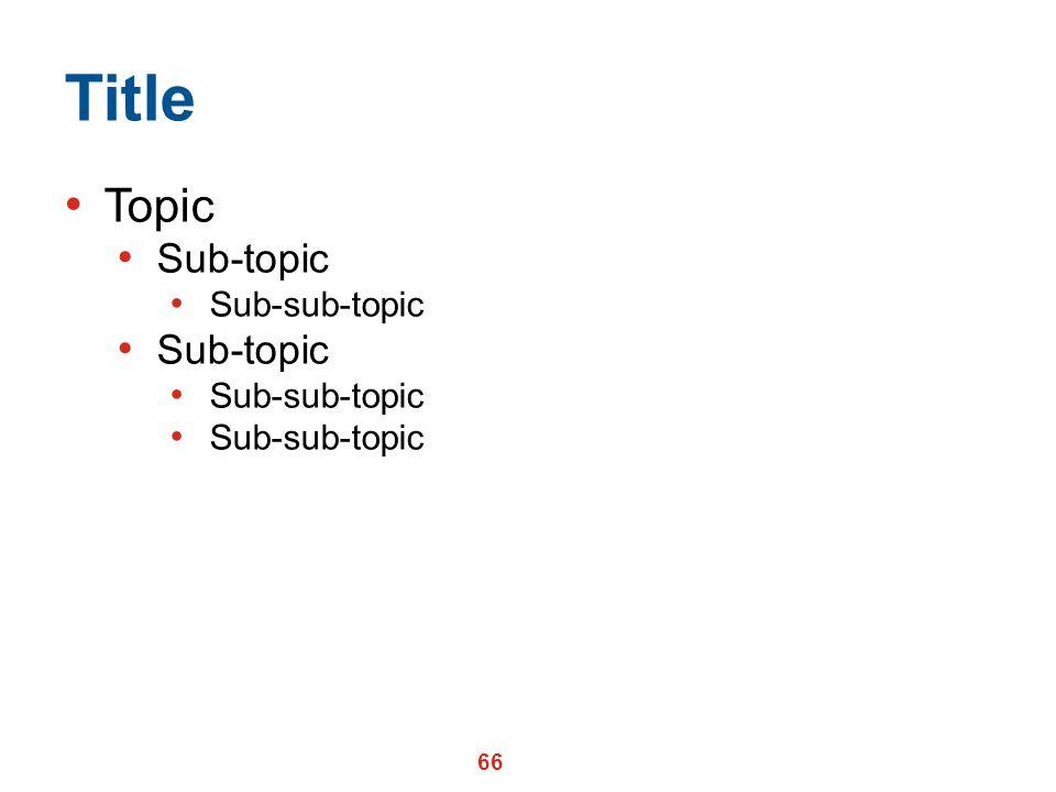 66 Title Topic Sub-topic Sub-sub-topic Sub-topic Sub-sub-topic