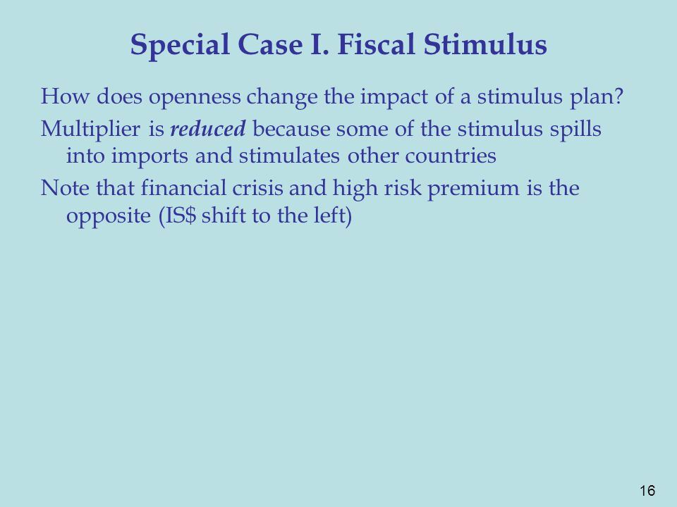 16 Special Case I. Fiscal Stimulus How does openness change the impact of a stimulus plan? Multiplier is reduced because some of the stimulus spills i