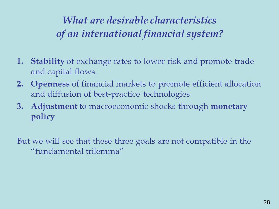 28 What are desirable characteristics of an international financial system? 1.Stability of exchange rates to lower risk and promote trade and capital
