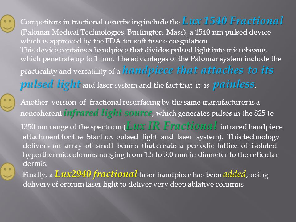 Lux 1540 Fractional Competitors in fractional resurfacing include the Lux 1540 Fractional (Palomar Medical Technologies, Burlington, Mass), a 1540-nm
