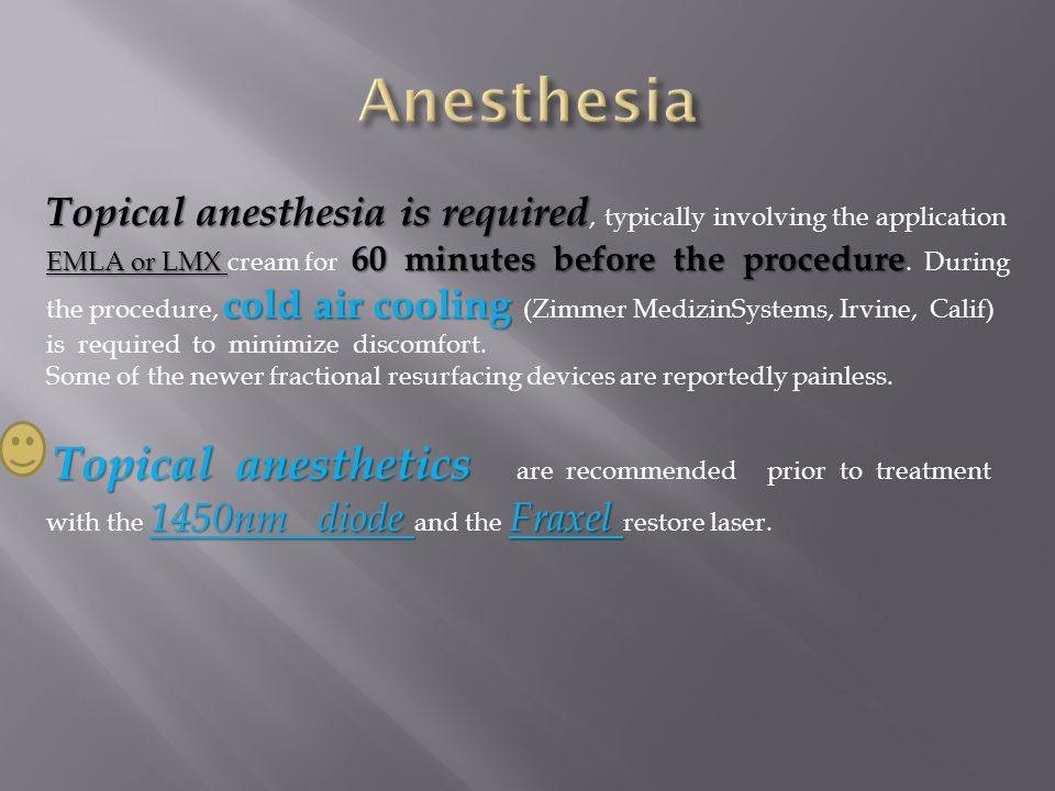 Topical anesthesia is required EMLA or LMX 60 minutes before the procedure cold air cooling Topical anesthesia is required, typically involving the ap