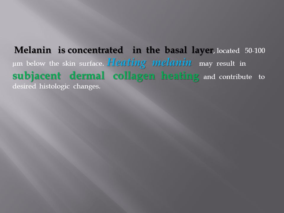 Melanin is concentrated in the basal layer Heating melanin subjacent dermal collagen heating Melanin is concentrated in the basal layer, located 50-10