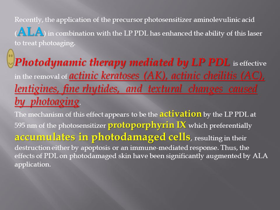 ALA Recently, the application of the precursor photosensitizer aminolevulinic acid ( ALA ) in combination with the LP PDL has enhanced the ability of