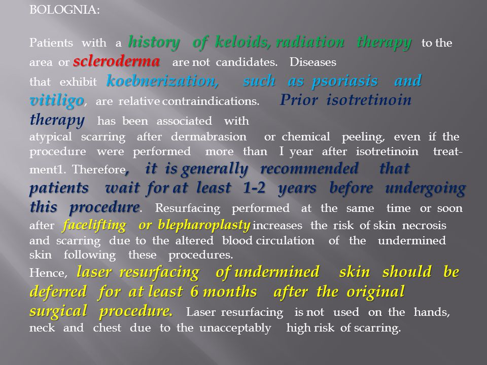 BOLOGNIA: history of keloids, radiation therapy scleroderma Patients with a history of keloids, radiation therapy to the area or scleroderma are not c