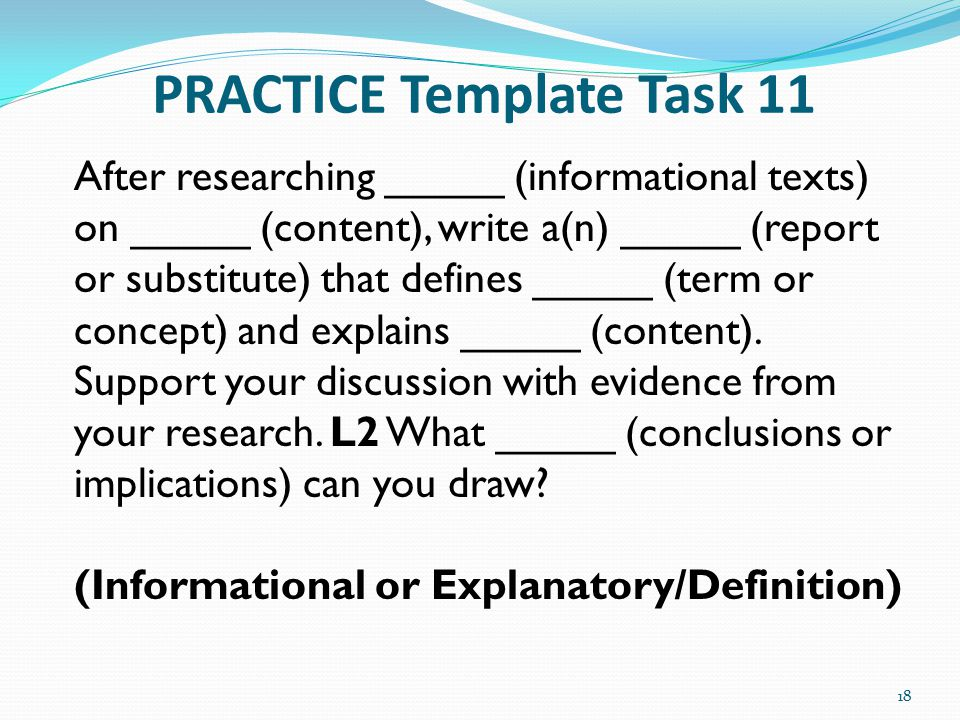 PRACTICE Template Task 11 18 After researching _____ (informational texts) on _____ (content), write a(n) _____ (report or substitute) that defines __