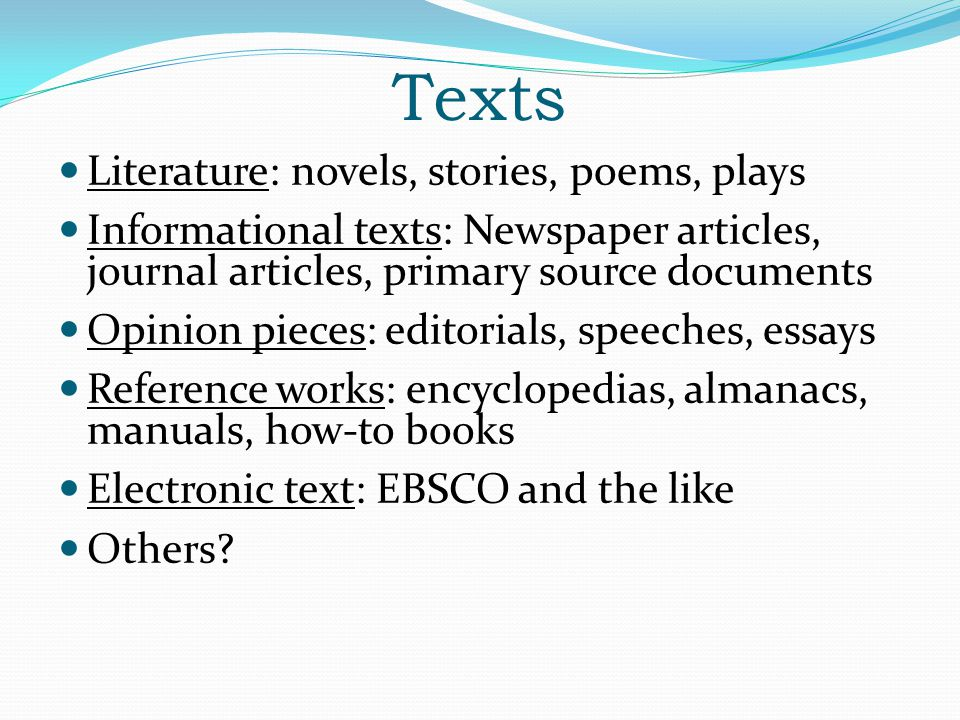 Texts Literature: novels, stories, poems, plays Informational texts: Newspaper articles, journal articles, primary source documents Opinion pieces: ed