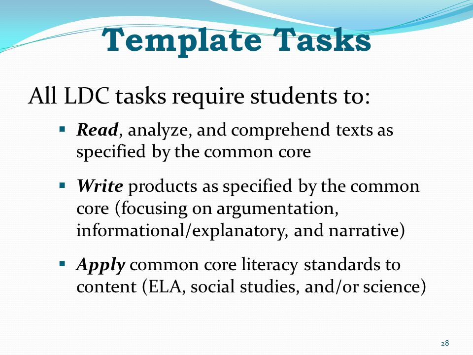 Template Tasks All LDC tasks require students to:  Read, analyze, and comprehend texts as specified by the common core  Write products as specified
