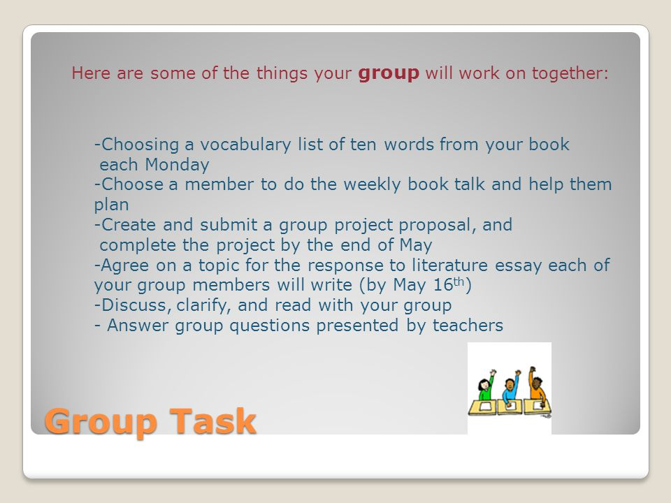 Group Task Here are some of the things your group will work on together: -Choosing a vocabulary list of ten words from your book each Monday -Choose a member to do the weekly book talk and help them plan -Create and submit a group project proposal, and complete the project by the end of May -Agree on a topic for the response to literature essay each of your group members will write (by May 16 th ) -Discuss, clarify, and read with your group - Answer group questions presented by teachers