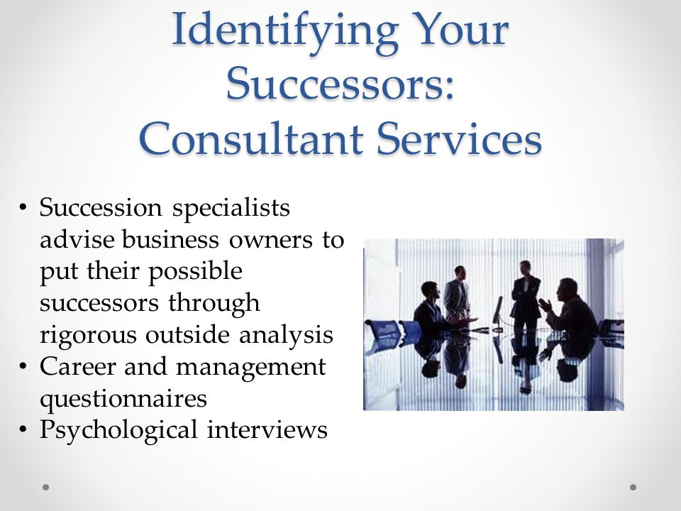 Identifying Your Successors: Consultant Services Succession specialists advise business owners to put their possible successors through rigorous outside analysis Career and management questionnaires Psychological interviews