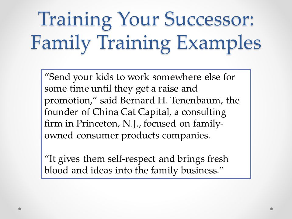 Training Your Successor: Family Training Examples Send your kids to work somewhere else for some time until they get a raise and promotion, said Bernard H.