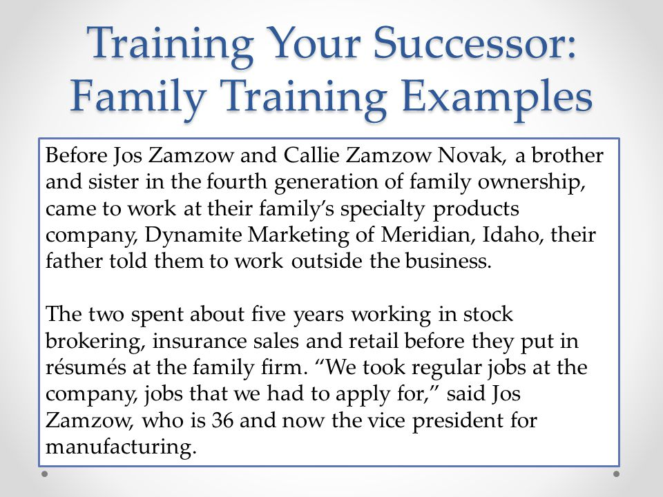 Training Your Successor: Family Training Examples Before Jos Zamzow and Callie Zamzow Novak, a brother and sister in the fourth generation of family ownership, came to work at their family's specialty products company, Dynamite Marketing of Meridian, Idaho, their father told them to work outside the business.