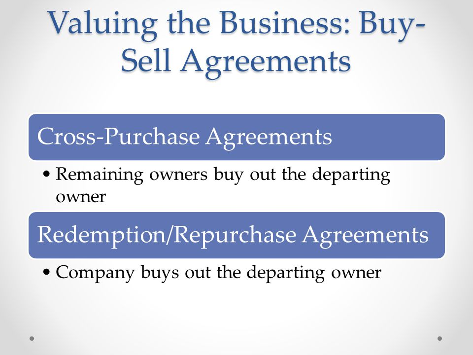 Cross-Purchase Agreements Remaining owners buy out the departing owner Redemption/Repurchase Agreements Company buys out the departing owner