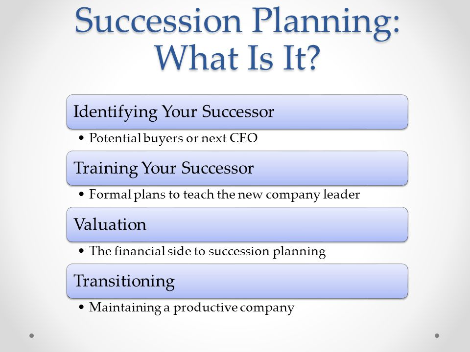Identifying Your Successor Potential buyers or next CEO Training Your Successor Formal plans to teach the new company leader Valuation The financial side to succession planning Transitioning Maintaining a productive company