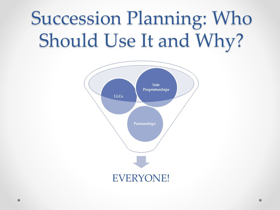Succession Planning: Who Should Use It and Why EVERYONE! PartnershipsLLCs Sole Proprietorships