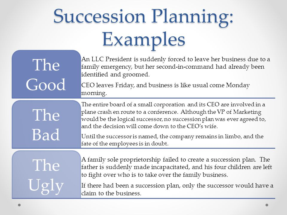 Succession Planning: Examples An LLC President is suddenly forced to leave her business due to a family emergency, but her second-in-command had already been identified and groomed.