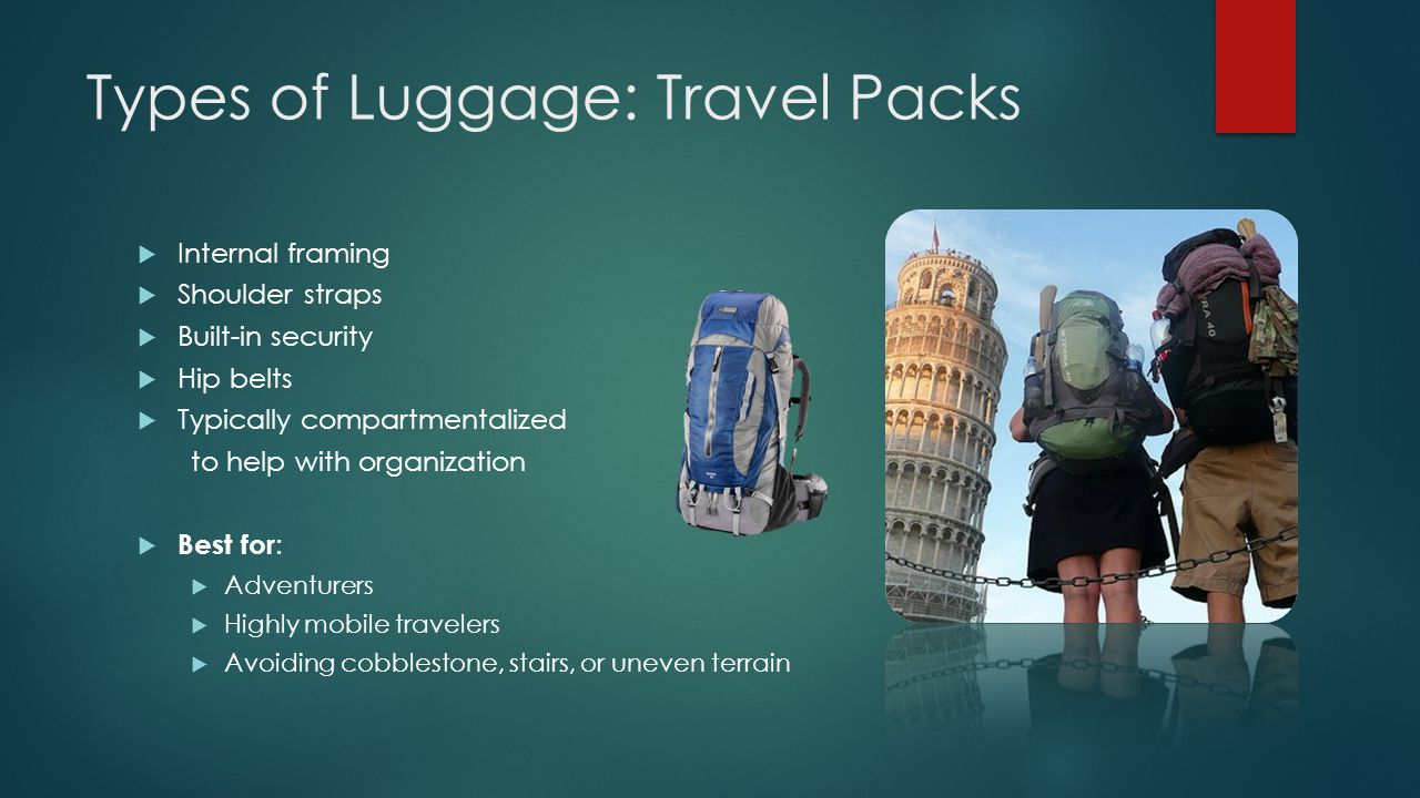 Types of Luggage: Travel Packs  Internal framing  Shoulder straps  Built-in security  Hip belts  Typically compartmentalized to help with organization  Best for :  Adventurers  Highly mobile travelers  Avoiding cobblestone, stairs, or uneven terrain