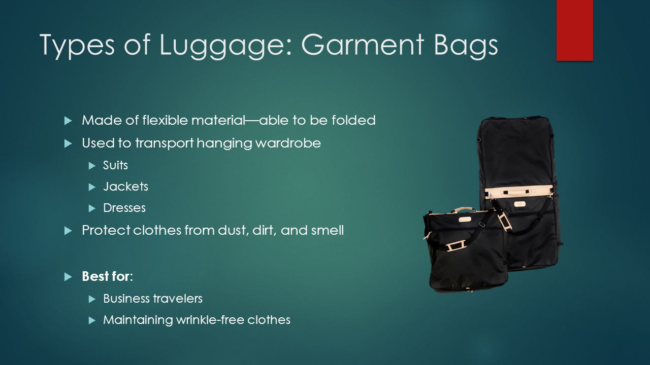 Types of Luggage: Garment Bags  Made of flexible material—able to be folded  Used to transport hanging wardrobe  Suits  Jackets  Dresses  Protect clothes from dust, dirt, and smell  Best for :  Business travelers  Maintaining wrinkle-free clothes