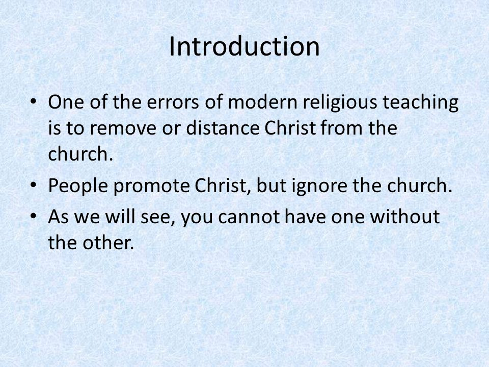 Introduction One of the errors of modern religious teaching is to remove or distance Christ from the church.