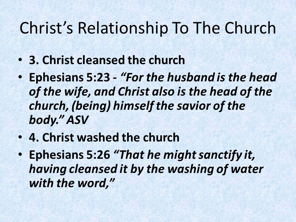 """Christ's Relationship To The Church 3. Christ cleansed the church Ephesians 5:23 - """"For the husband is the head of the wife, and Christ also is the he"""