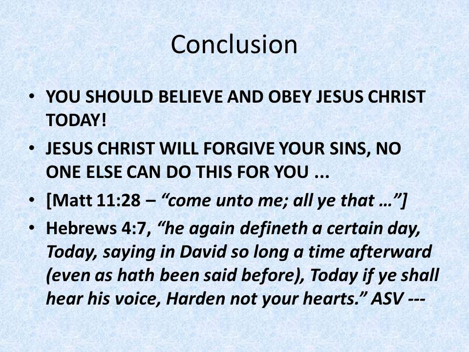 """Conclusion YOU SHOULD BELIEVE AND OBEY JESUS CHRIST TODAY! JESUS CHRIST WILL FORGIVE YOUR SINS, NO ONE ELSE CAN DO THIS FOR YOU... [Matt 11:28 – """"come"""