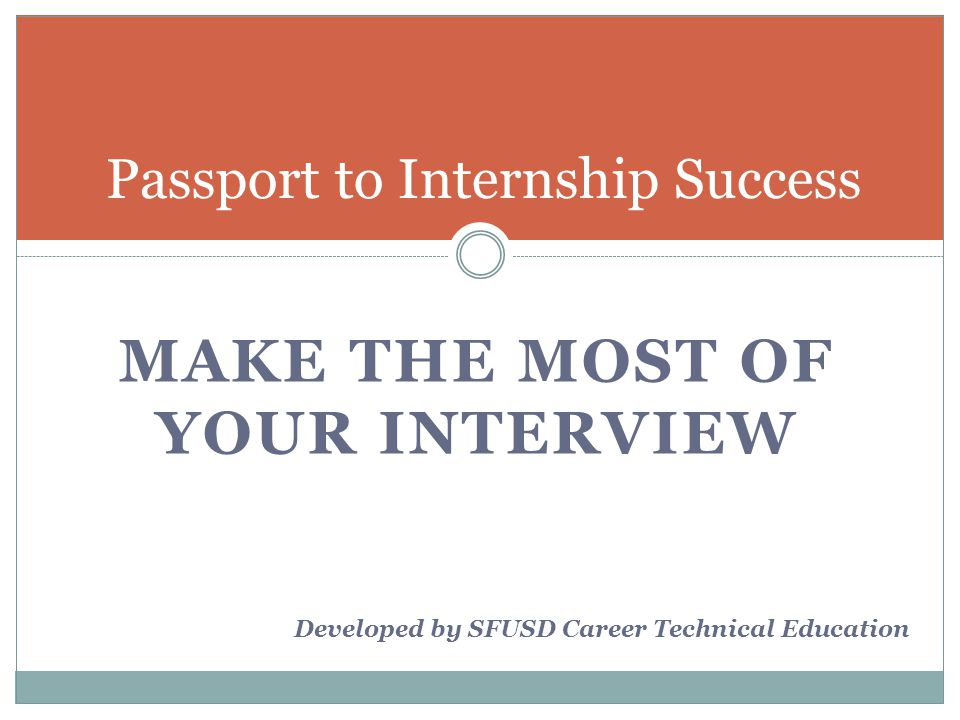 MAKE THE MOST OF YOUR INTERVIEW Passport to Internship Success Developed by SFUSD Career Technical Education