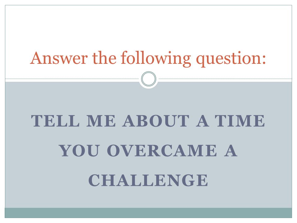 TELL ME ABOUT A TIME YOU OVERCAME A CHALLENGE Answer the following question: