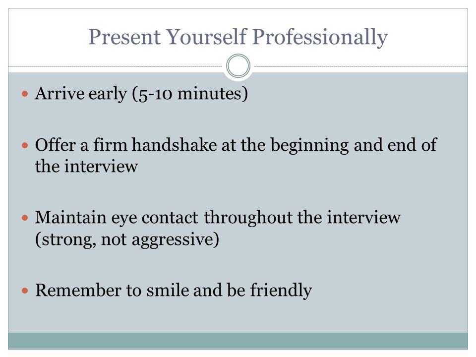 Present Yourself Professionally Arrive early (5-10 minutes) Offer a firm handshake at the beginning and end of the interview Maintain eye contact throughout the interview (strong, not aggressive) Remember to smile and be friendly
