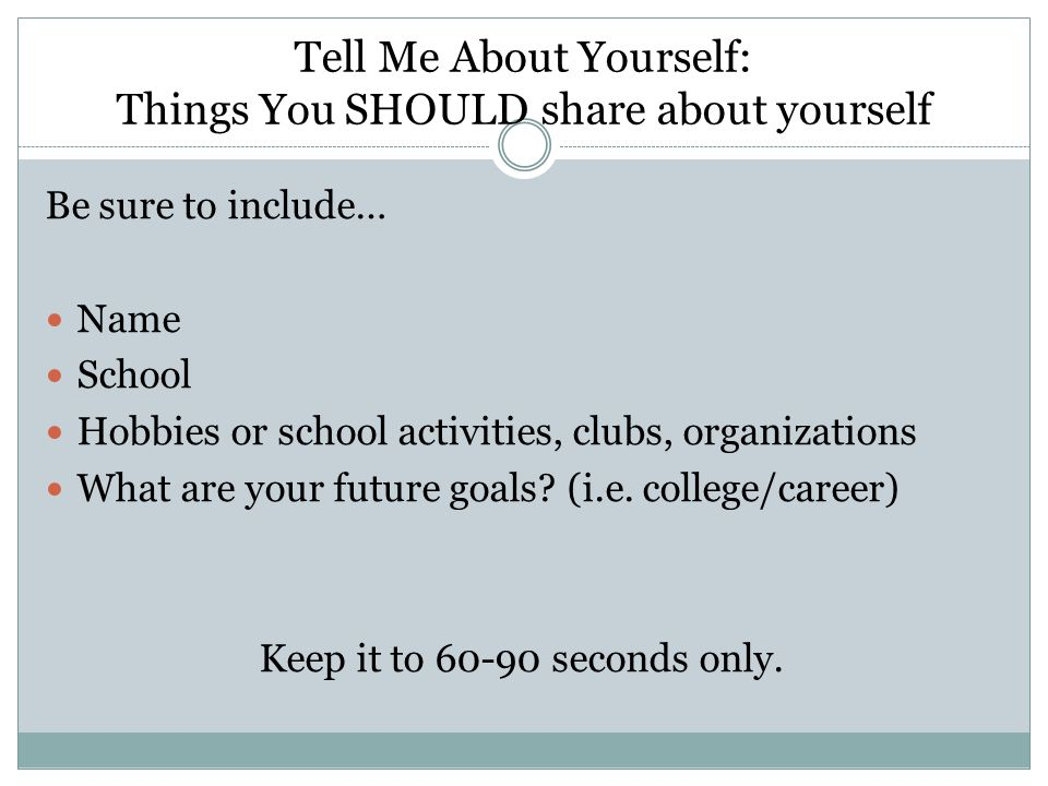 Tell Me About Yourself: Things You SHOULD share about yourself Be sure to include… Name School Hobbies or school activities, clubs, organizations What are your future goals.