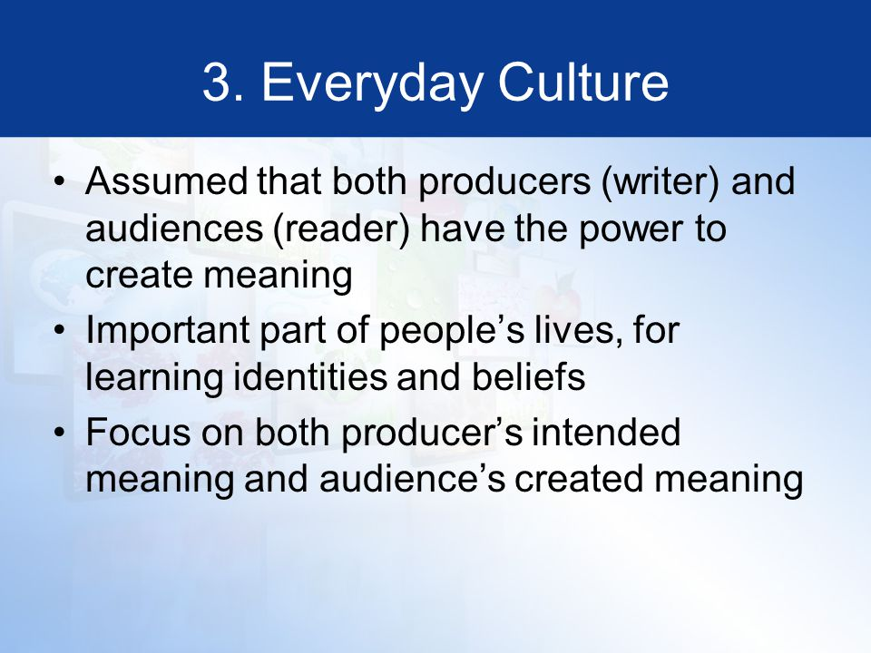 3. Everyday Culture Assumed that both producers (writer) and audiences (reader) have the power to create meaning Important part of people's lives, for