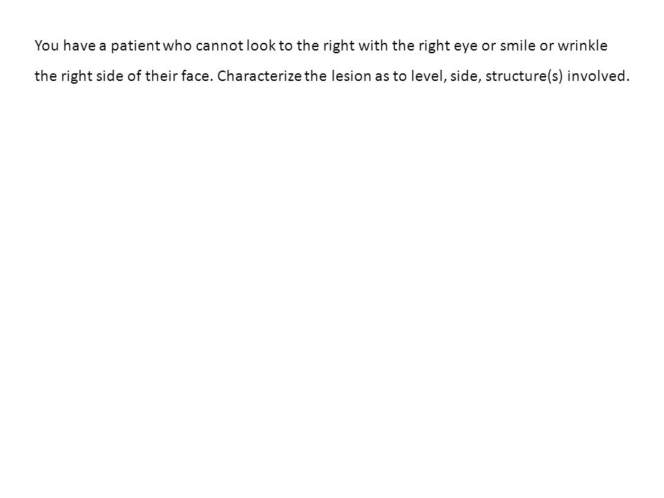 You have a patient who cannot look to the right with the right eye or smile or wrinkle the right side of their face.