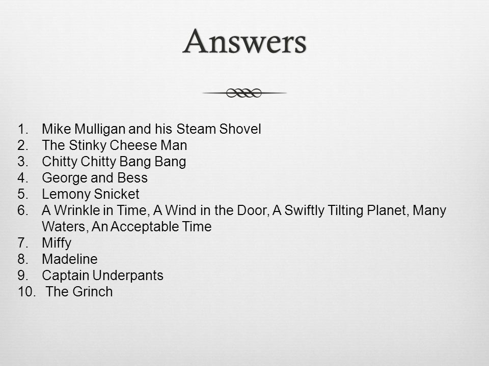 Answers 1. Mike Mulligan and his Steam Shovel 2. The Stinky Cheese Man 3. Chitty Chitty Bang Bang 4. George and Bess 5. Lemony Snicket 6. A Wrinkle in
