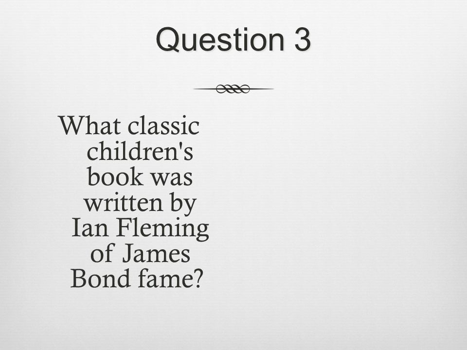 Question 3 What classic children s book was written by Ian Fleming of James Bond fame